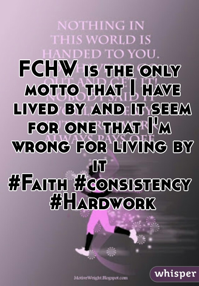 FCHW is the only motto that I have lived by and it seem for one that I'm  wrong for living by it  #Faith #consistency #Hardwork