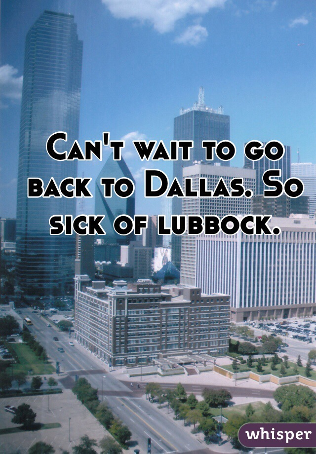 Can't wait to go back to Dallas. So sick of lubbock.