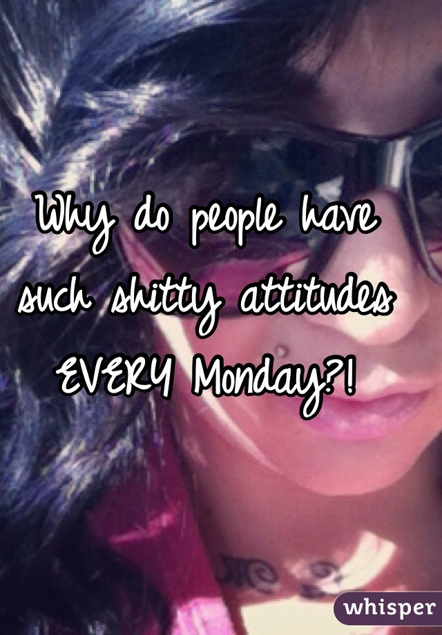 Why do people have such shitty attitudes EVERY Monday?!