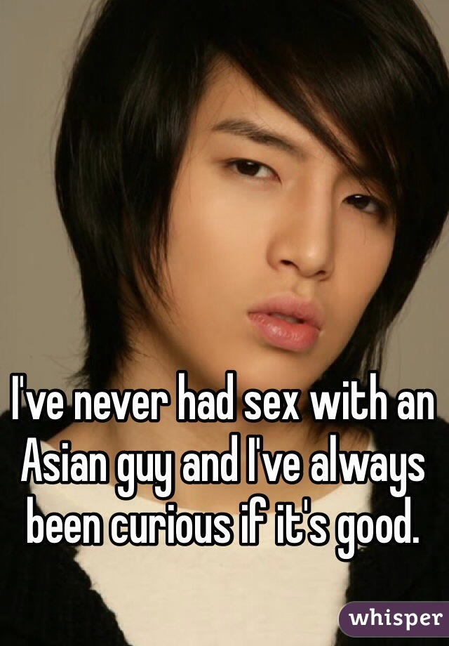 I've never had sex with an Asian guy and I've always been curious if it's good.