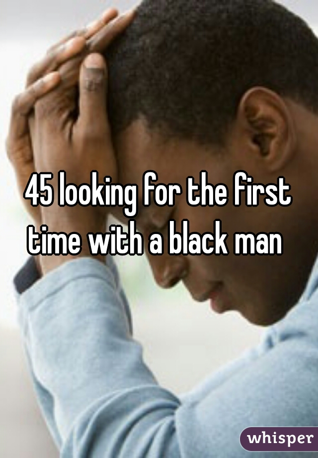 45 looking for the first time with a black man