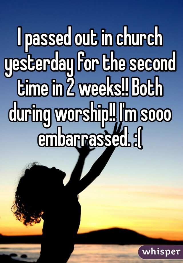 I passed out in church yesterday for the second time in 2 weeks!! Both during worship!! I'm sooo embarrassed. :(