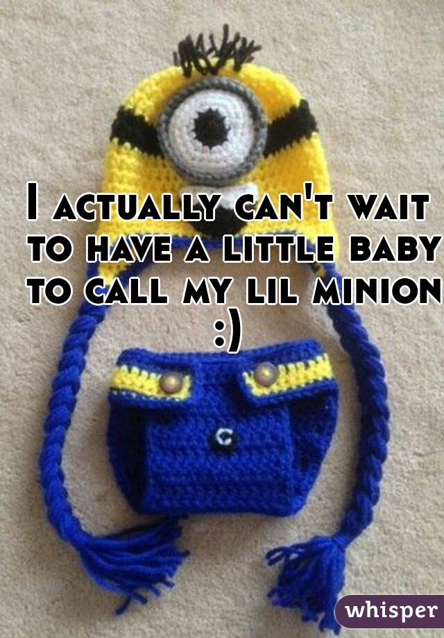 I actually can't wait to have a little baby to call my lil minion :)