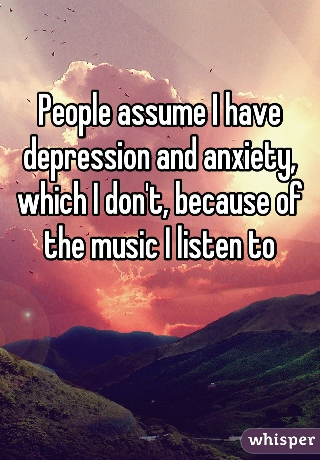 People assume I have depression and anxiety, which I don't, because of the music I listen to