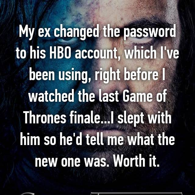 My ex changed the password to his HBO account, which I've been using, right before I watched the last Game of Thrones finale...I slept with him so he'd tell me what the new one was. Worth it.
