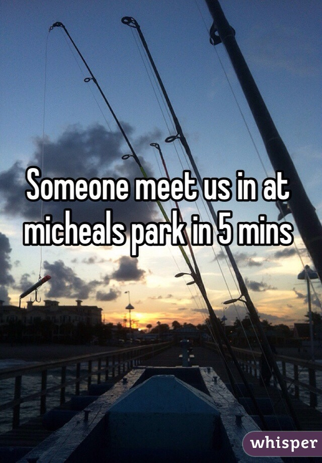Someone meet us in at micheals park in 5 mins