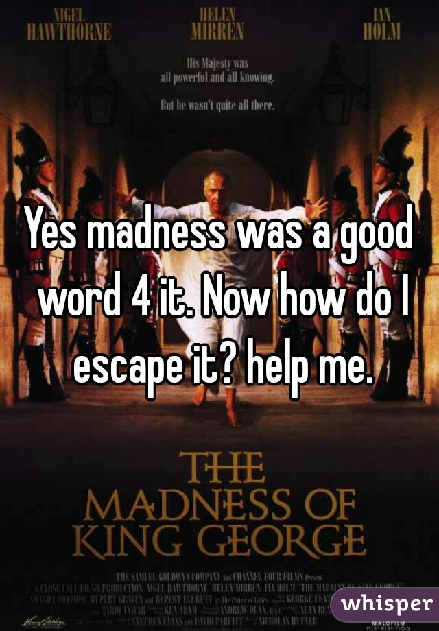 Yes madness was a good word 4 it. Now how do I escape it? help me.