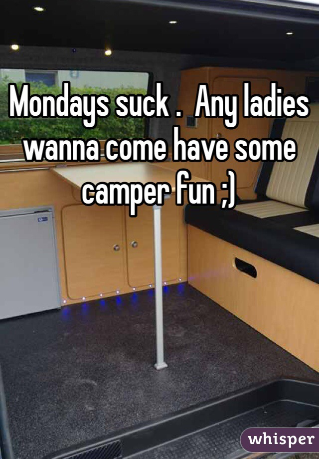Mondays suck .  Any ladies wanna come have some camper fun ;)