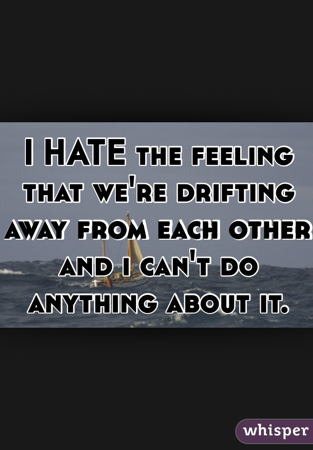 I HATE the feeling that we're drifting away from each other and i can't do anything about it.