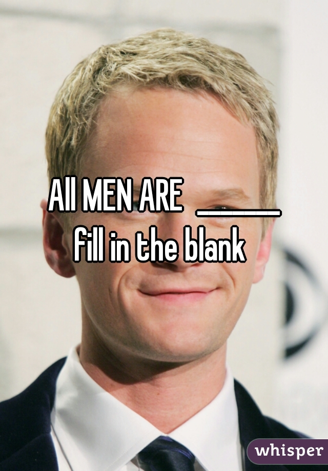 All MEN ARE  _______ fill in the blank