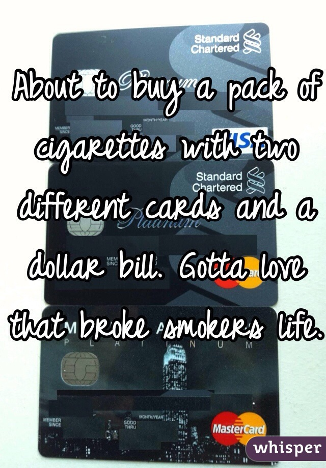 About to buy a pack of cigarettes with two different cards and a dollar bill. Gotta love that broke smokers life.