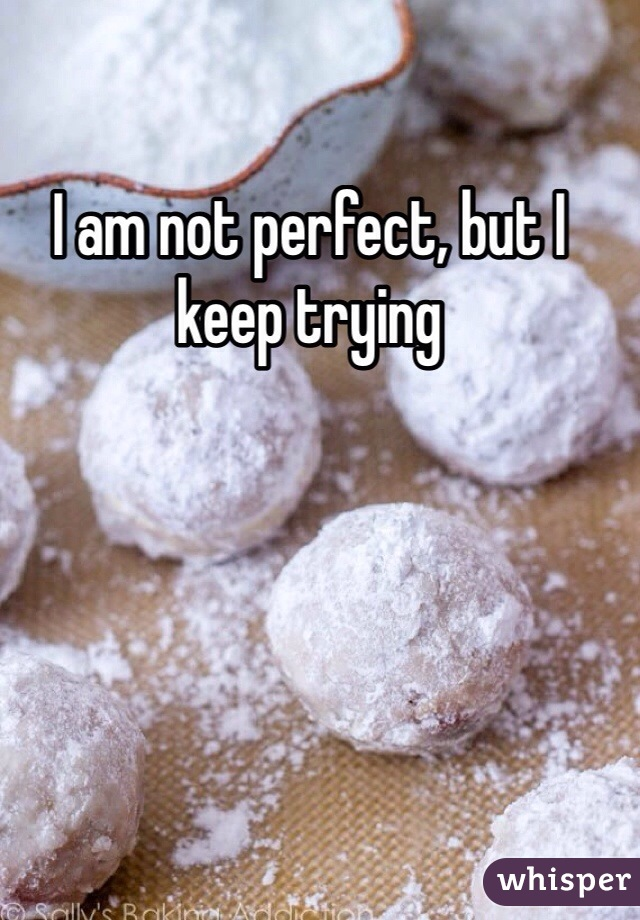 I am not perfect, but I keep trying