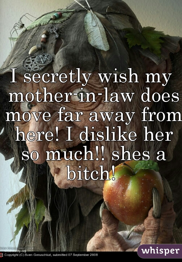 I secretly wish my mother-in-law does move far away from here! I dislike her so much!! shes a bitch!