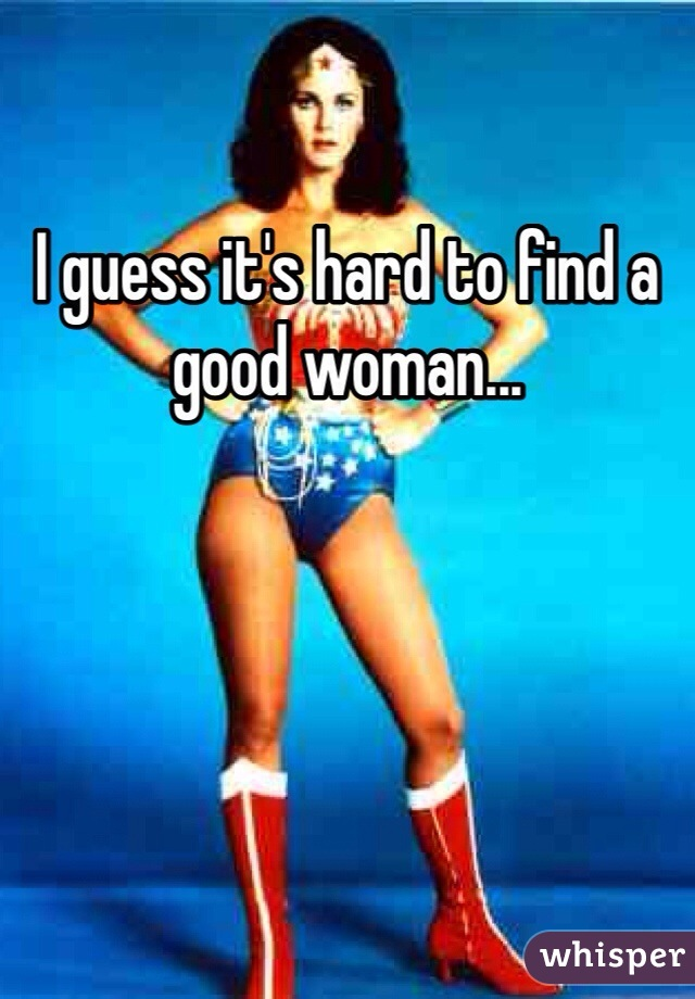 I guess it's hard to find a good woman...