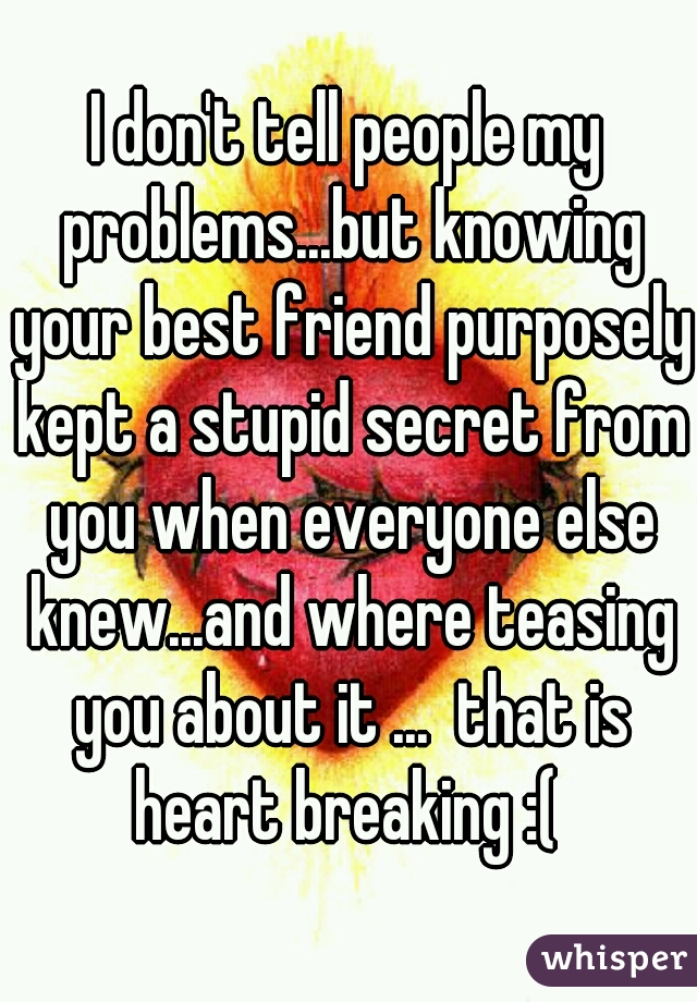 I don't tell people my problems...but knowing your best friend purposely kept a stupid secret from you when everyone else knew...and where teasing you about it ...  that is heart breaking :(