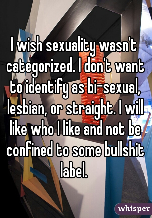 I wish sexuality wasn't categorized. I don't want to identify as bi-sexual, lesbian, or straight. I will like who I like and not be confined to some bullshit label.