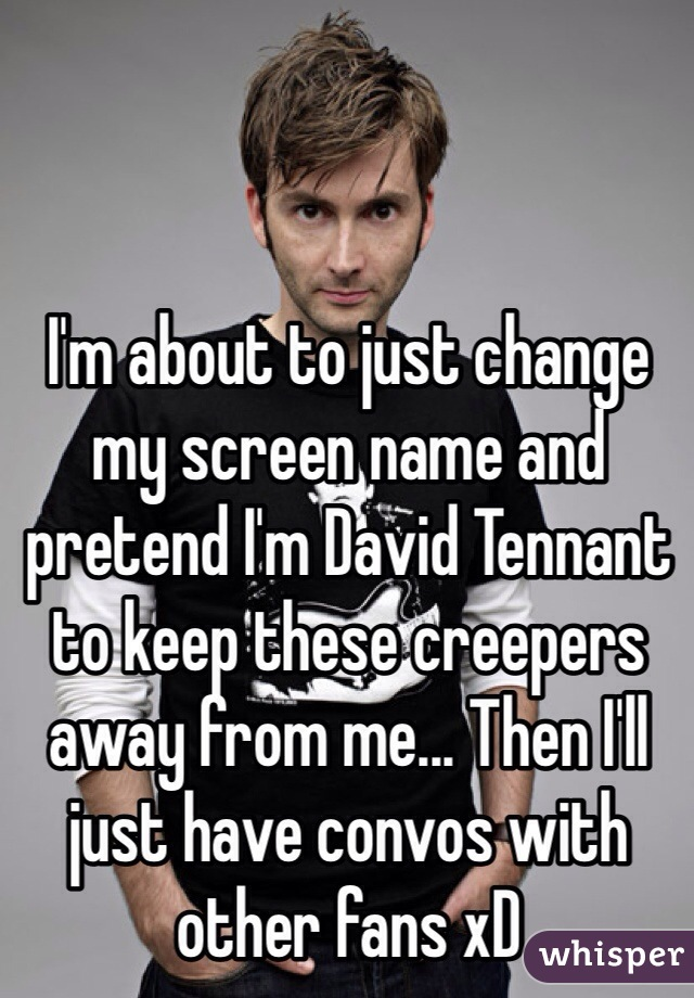 I'm about to just change my screen name and pretend I'm David Tennant to keep these creepers away from me... Then I'll just have convos with other fans xD