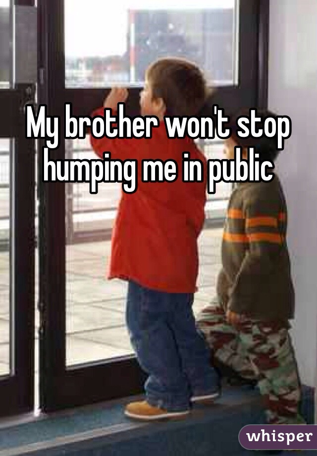 My brother won't stop humping me in public