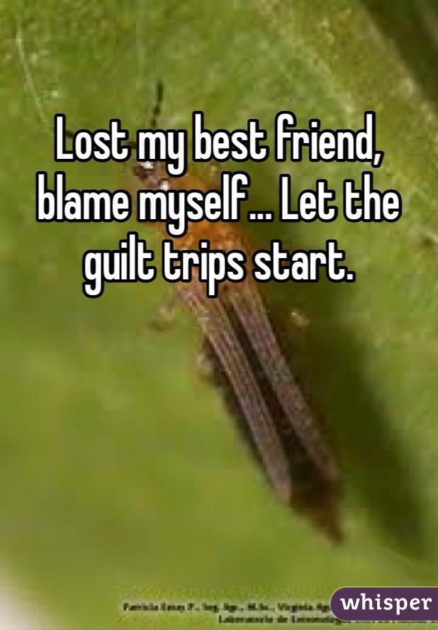 Lost my best friend, blame myself... Let the guilt trips start.