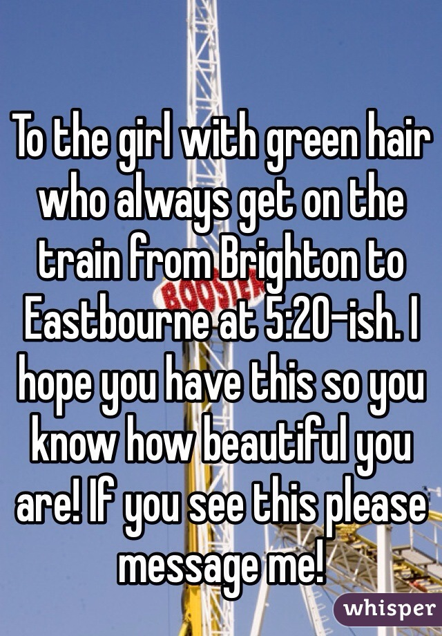 To the girl with green hair who always get on the train from Brighton to Eastbourne at 5:20-ish. I hope you have this so you know how beautiful you are! If you see this please message me!