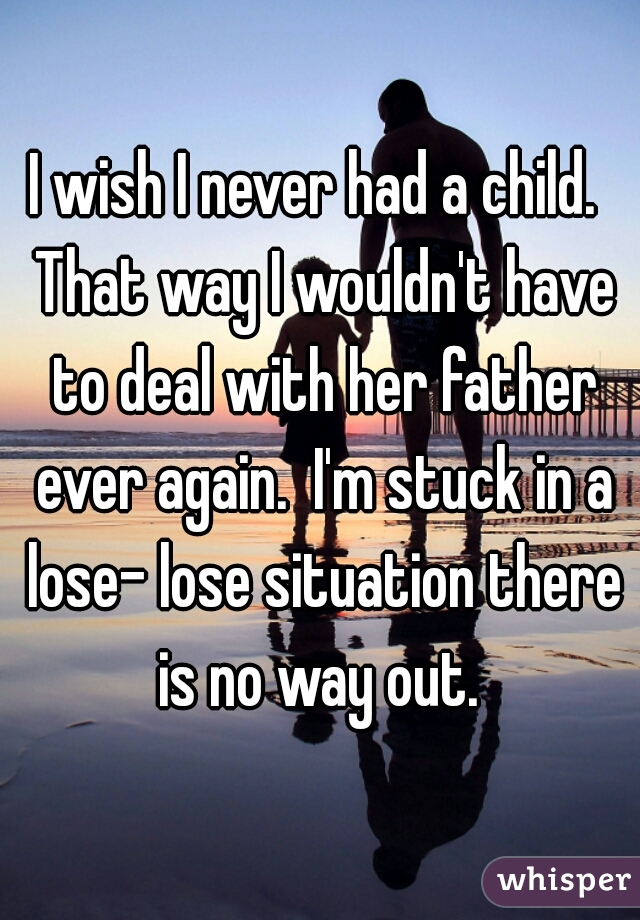 I wish I never had a child.  That way I wouldn't have to deal with her father ever again.  I'm stuck in a lose- lose situation there is no way out.