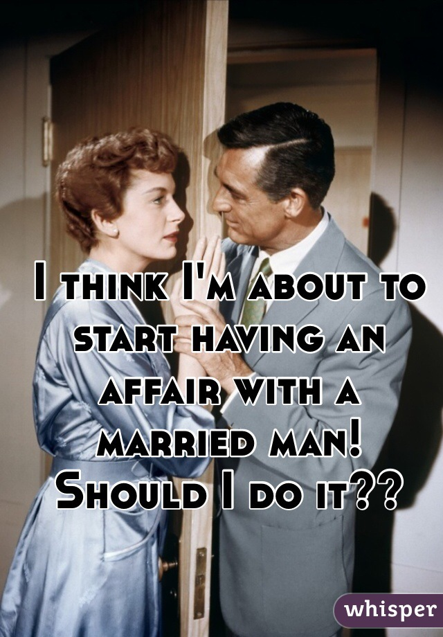 I think I'm about to start having an affair with a married man! Should I do it??
