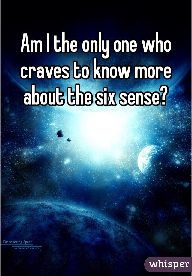 Am I the only one who craves to know more about the six sense?