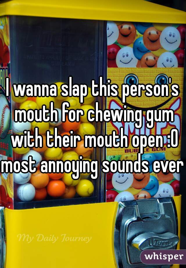 I wanna slap this person's mouth for chewing gum with their mouth open :0 most annoying sounds ever