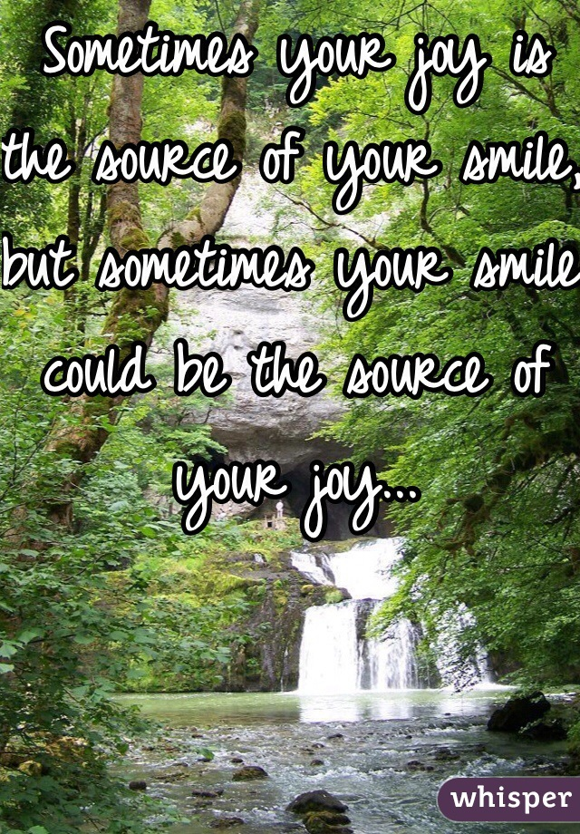 Sometimes your joy is the source of your smile, but sometimes your smile could be the source of your joy...