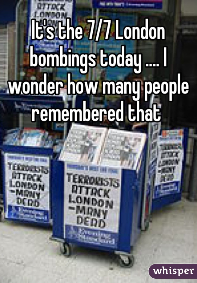It's the 7/7 London bombings today .... I wonder how many people remembered that