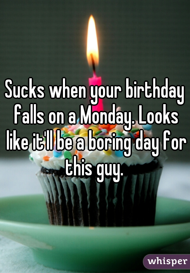 Sucks when your birthday falls on a Monday. Looks like it'll be a boring day for this guy.