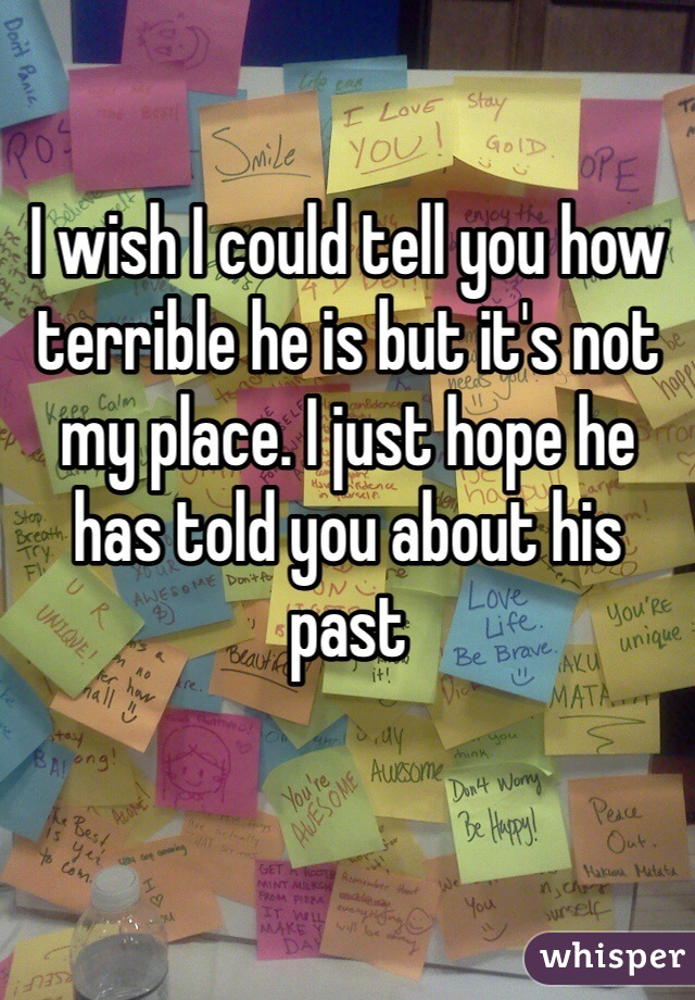I wish I could tell you how terrible he is but it's not my place. I just hope he has told you about his past