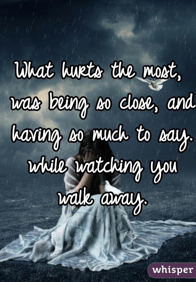 What hurts the most, was being so close, and having so much to say. while watching you walk away.