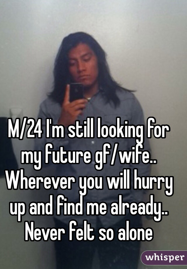 M/24 I'm still looking for my future gf/wife.. Wherever you will hurry up and find me already.. Never felt so alone