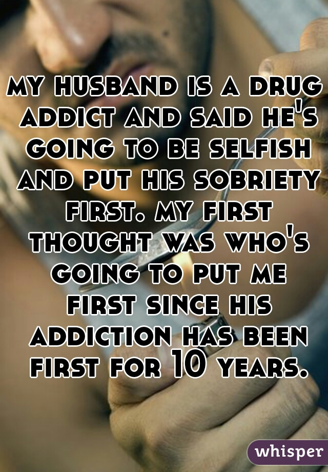my husband is a drug addict and said he's going to be selfish and put his sobriety first. my first thought was who's going to put me first since his addiction has been first for 10 years.