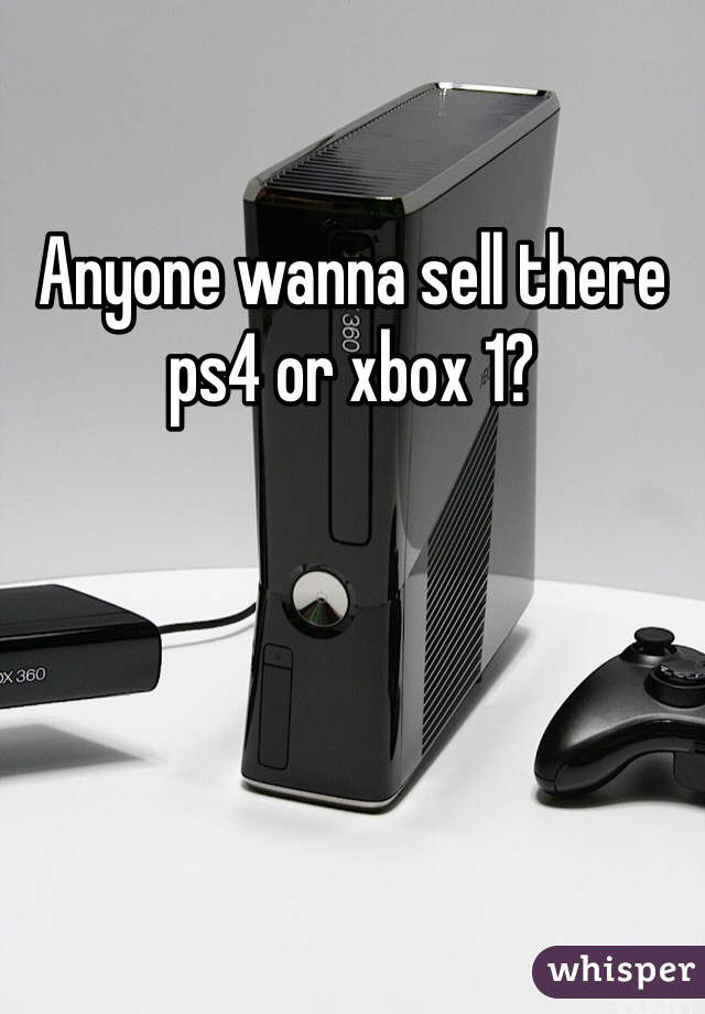 Anyone wanna sell there ps4 or xbox 1?