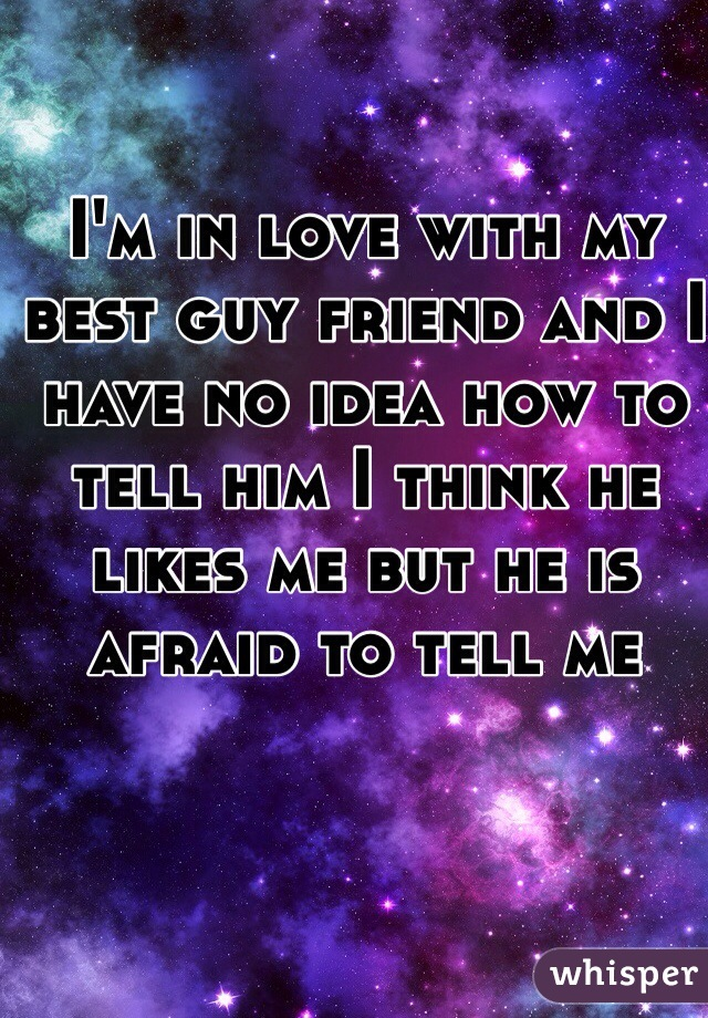 I'm in love with my best guy friend and I have no idea how to tell him I think he likes me but he is afraid to tell me