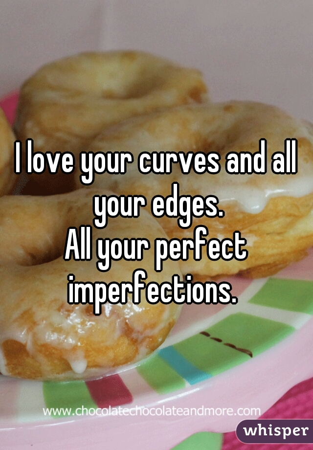 I love your curves and all your edges.        All your perfect imperfections.