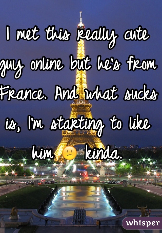 I met this really cute guy online but he's from France. And what sucks is, I'm starting to like him 😕 kinda.