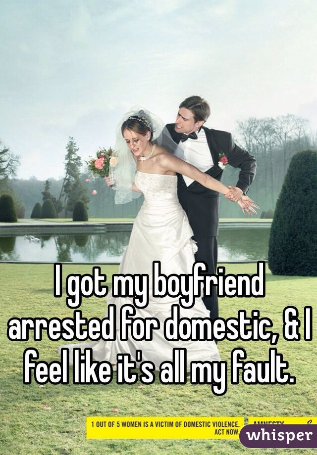 I got my boyfriend arrested for domestic, & I feel like it's all my fault.