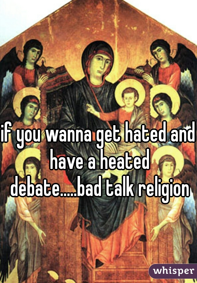 if you wanna get hated and have a heated debate.....bad talk religion