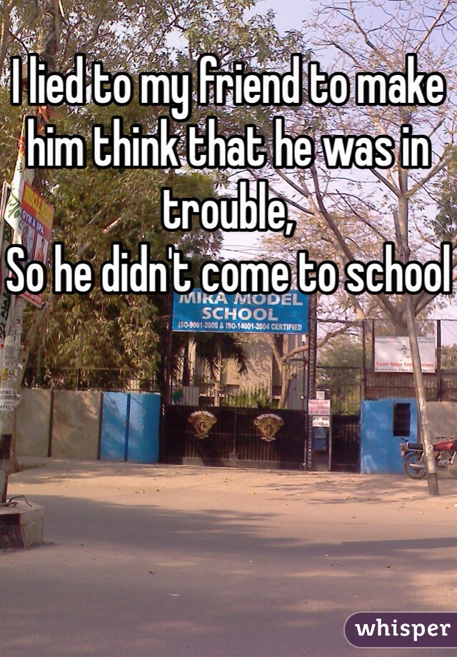 I lied to my friend to make him think that he was in trouble, So he didn't come to school