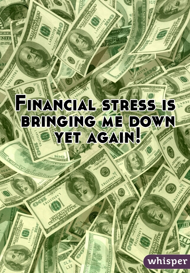 Financial stress is bringing me down yet again!