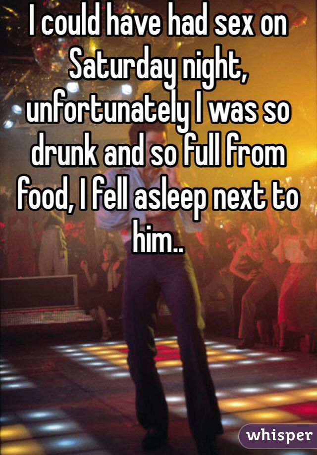 I could have had sex on Saturday night, unfortunately I was so drunk and so full from food, I fell asleep next to him..