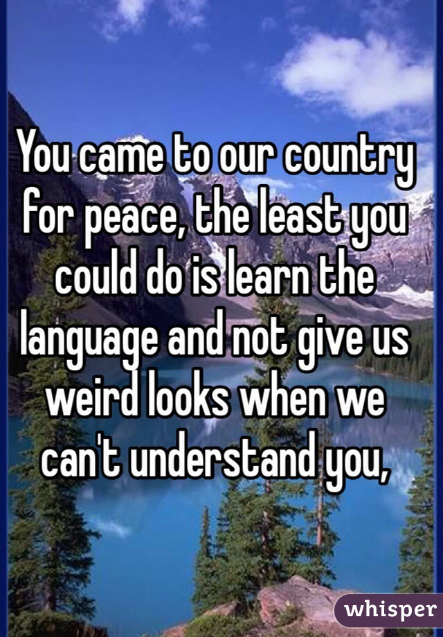 You came to our country for peace, the least you could do is learn the language and not give us weird looks when we can't understand you,