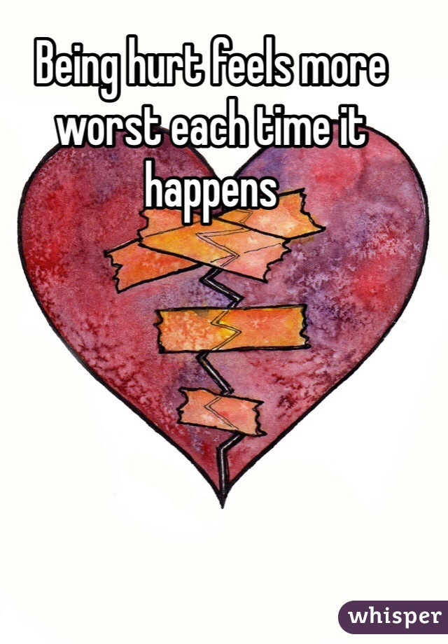 Being hurt feels more worst each time it happens