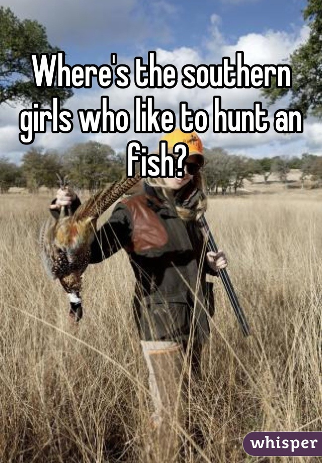Where's the southern girls who like to hunt an fish?