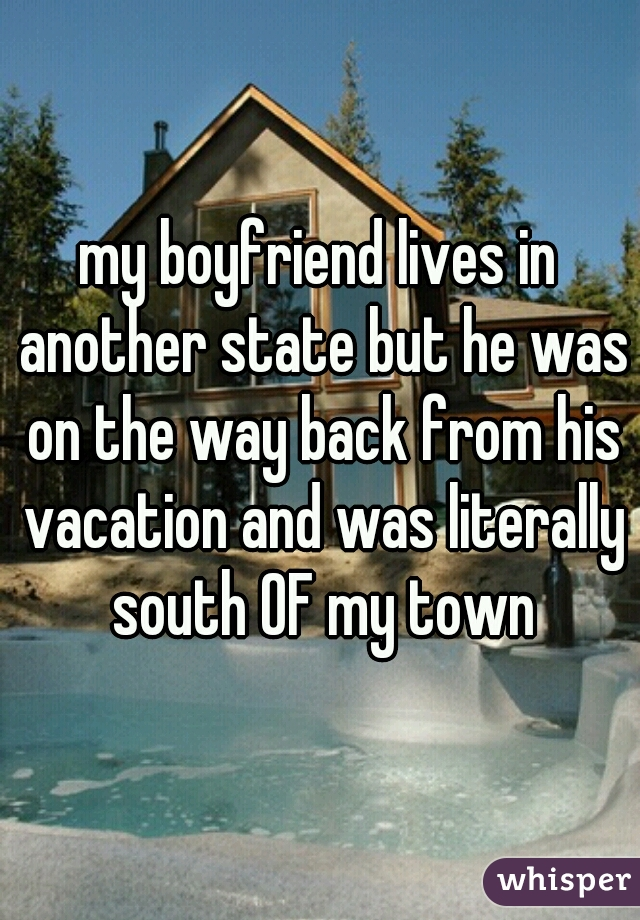 my boyfriend lives in another state but he was on the way back from his vacation and was literally south OF my town