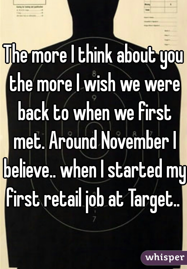 The more I think about you the more I wish we were back to when we first met. Around November I believe.. when I started my first retail job at Target..