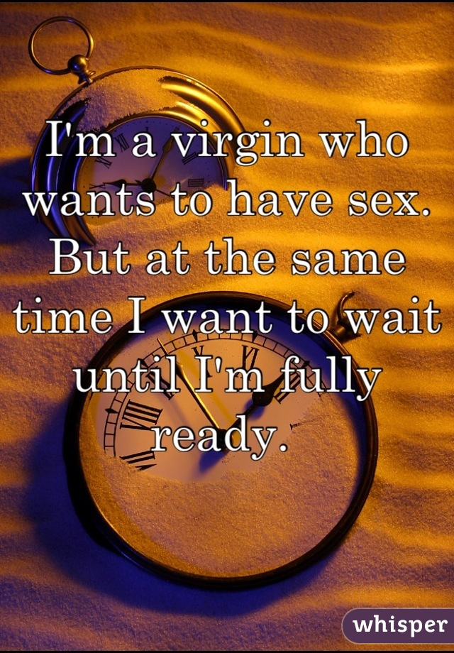 I'm a virgin who wants to have sex. But at the same time I want to wait until I'm fully ready.